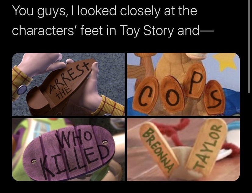 "Screenshot of a tweet saying ""You guys, I looked closely at the characters' feet in Toy Story an-"" while showing the bottom of the feet of Andy's toys re-written as ""Arrest the cops who killed Breonna Taylor."""